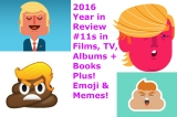 2016 Year in Review — The 16 of Trumps (and Memes / Emoji / Internet Stuff) — #11 in Films, TV, Albums, Books: Part 6